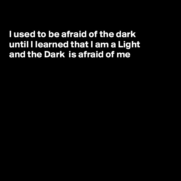 I used to be afraid of the dark until I learned that I am a Light and the Dark  is afraid of me