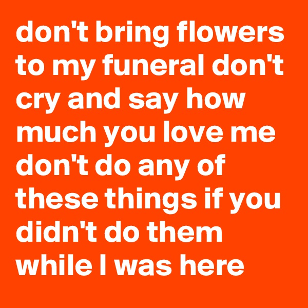 don't bring flowers to my funeral don't cry and say how much you love me don't do any of these things if you didn't do them while I was here