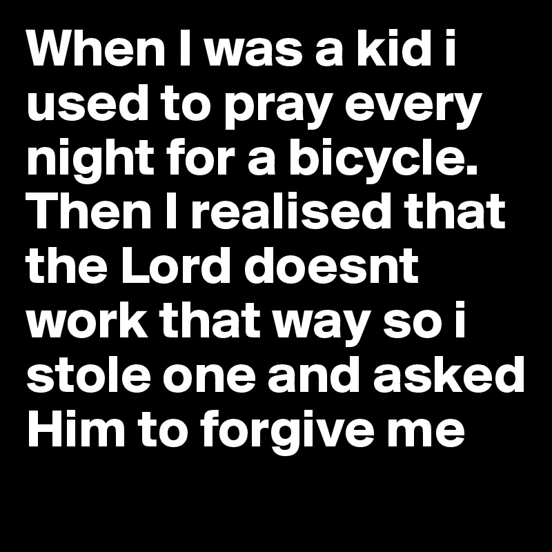 When I was a kid i used to pray every night for a bicycle. Then I realised that the Lord doesnt work that way so i stole one and asked Him to forgive me