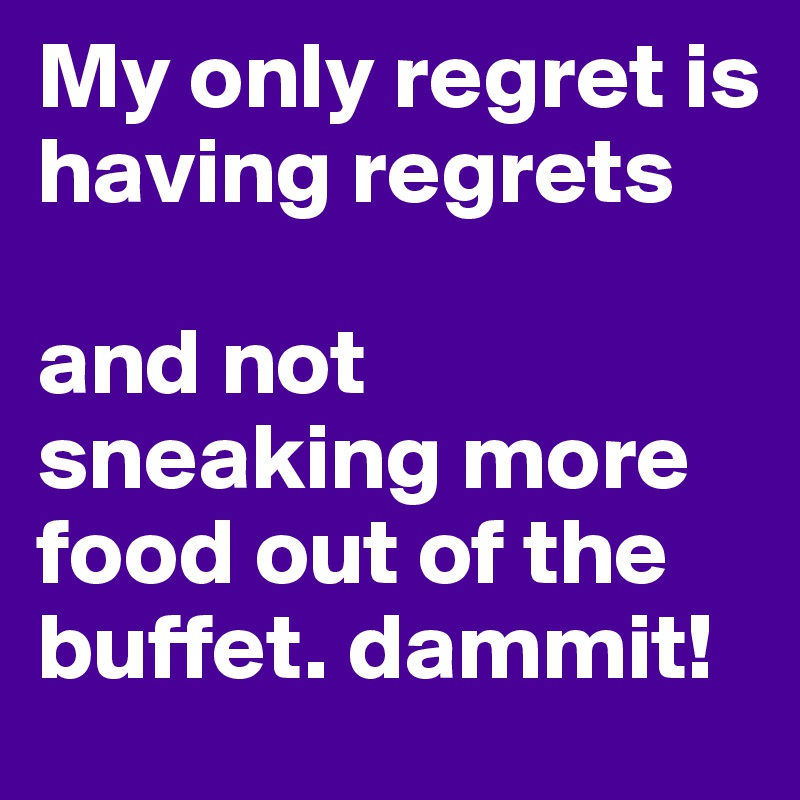 My only regret is having regrets  and not sneaking more food out of the buffet. dammit!