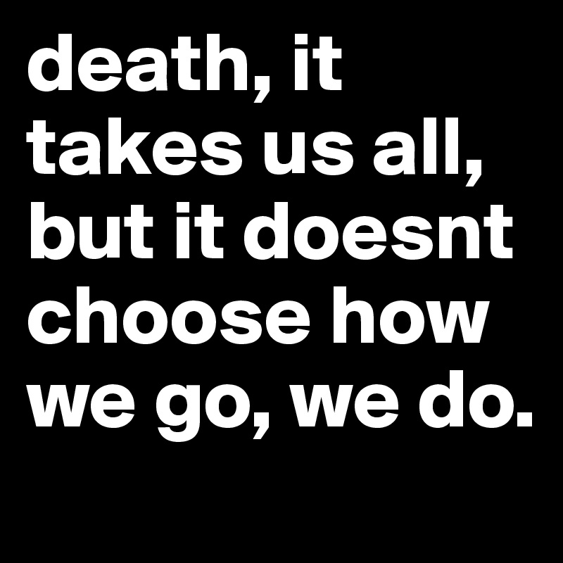 death, it takes us all, but it doesnt choose how we go, we do.