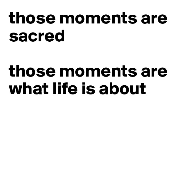 those moments are sacred  those moments are what life is about