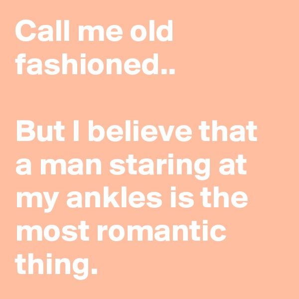 Call me old fashioned..   But I believe that a man staring at my ankles is the most romantic thing.