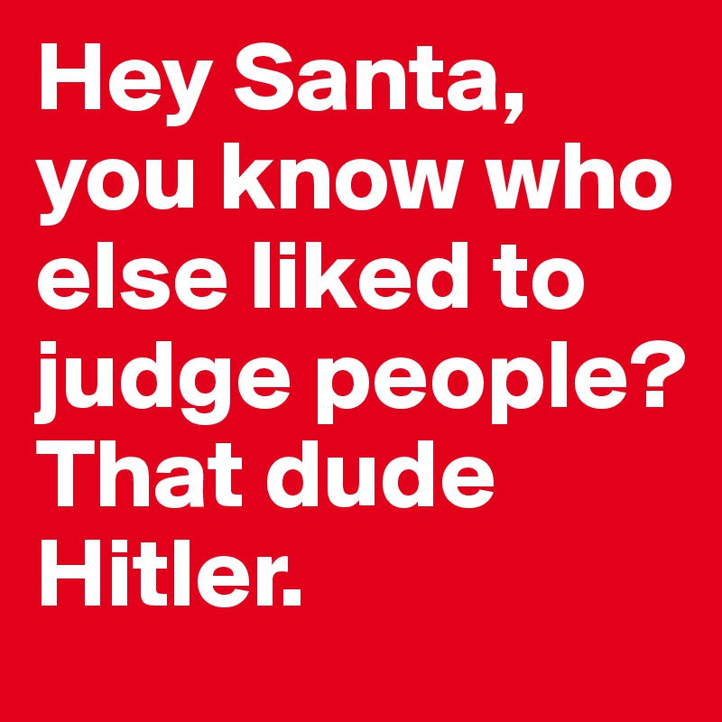 Hey Santa, you know who else liked to judge people? That dude Hitler.
