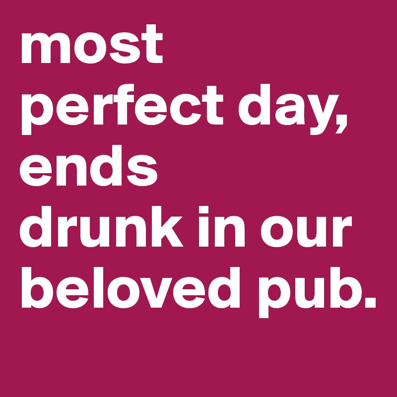most perfect day, ends  drunk in our beloved pub.