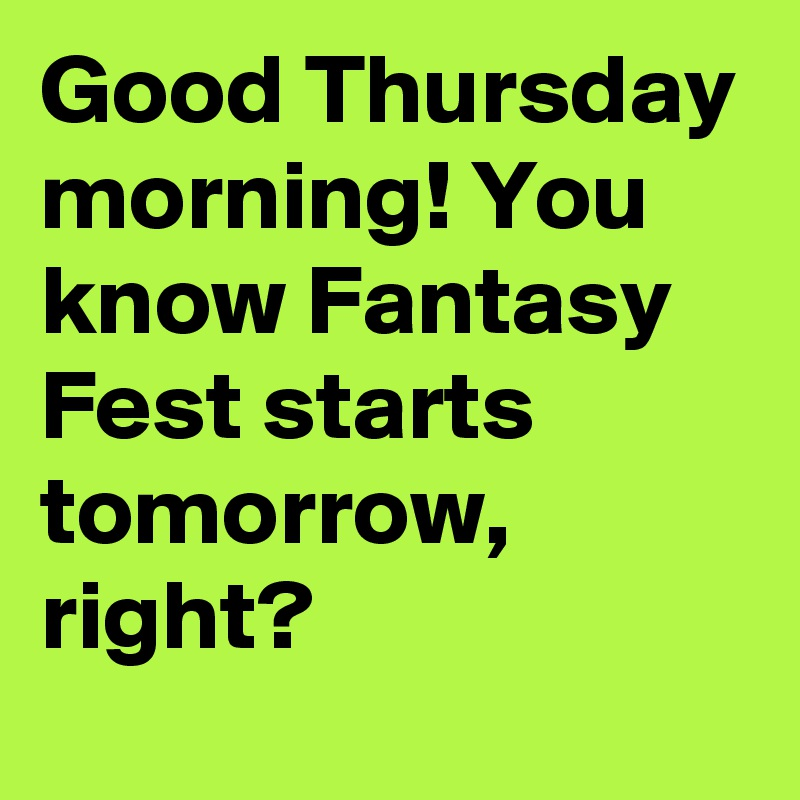 Good Thursday Morning You Know Fantasy Fest Starts Tomorrow Right Post By Emergencyuncle On Boldomatic