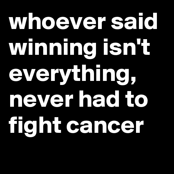 whoever said winning isn't everything, never had to fight cancer