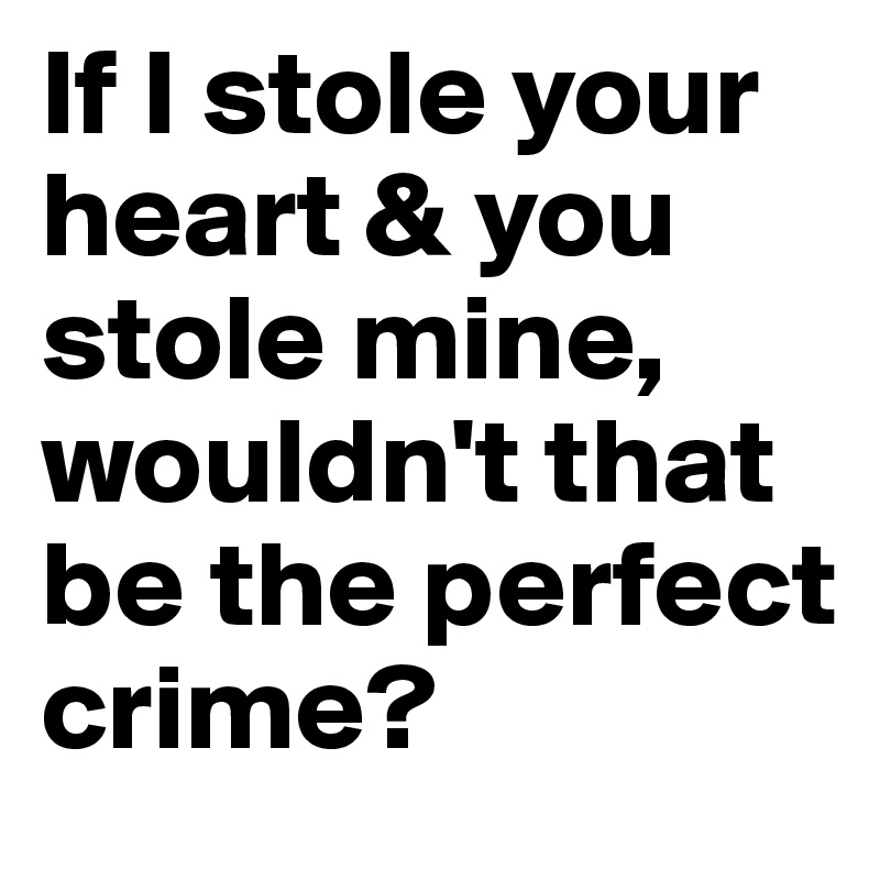 If I stole your heart & you stole mine, wouldn't that be the perfect crime?