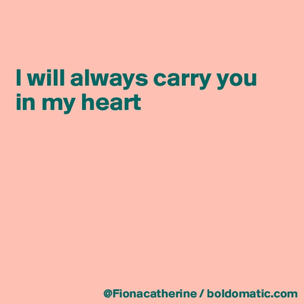 I will always carry you in my heart