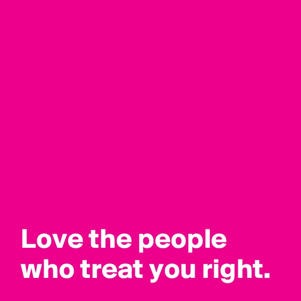 Love the people  who treat you right.