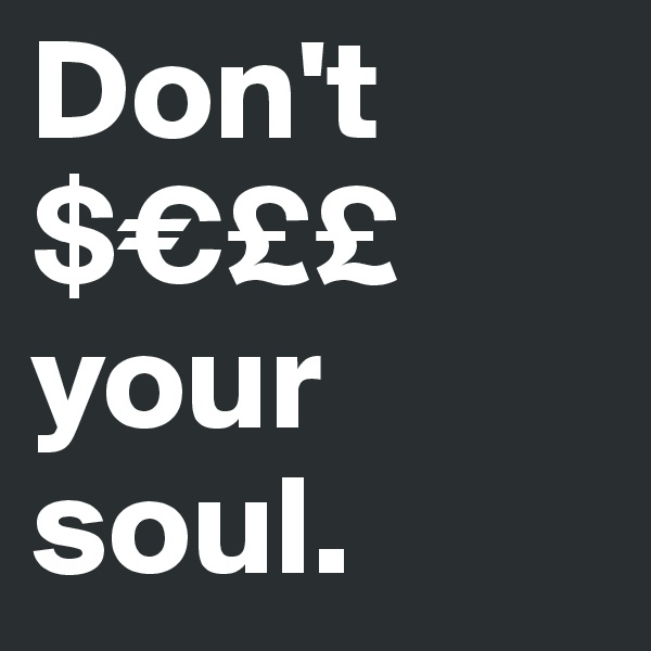 Don't $€££ your soul.