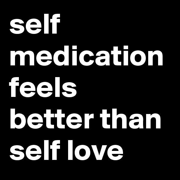 self medication feels better than self love