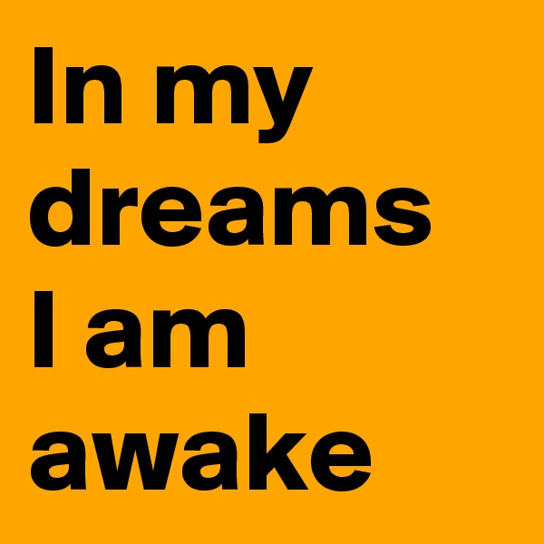 In my dreams  I am awake