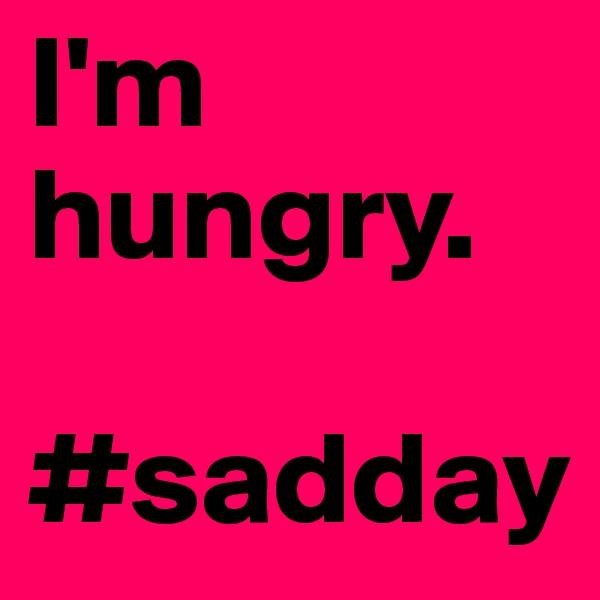 I'm hungry.  #sadday