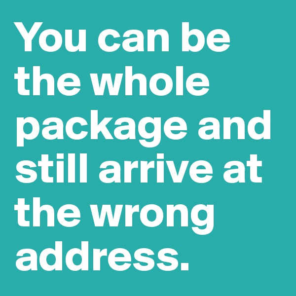 You can be the whole package and still arrive at the wrong address.