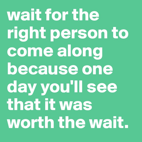 wait for the right person to come along because one day you'll see that it was worth the wait.