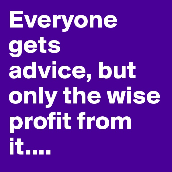 Everyone gets  advice, but only the wise profit from it....