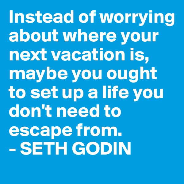 Instead of worrying about where your next vacation is, maybe you ought to set up a life you don't need to escape from. - SETH GODIN