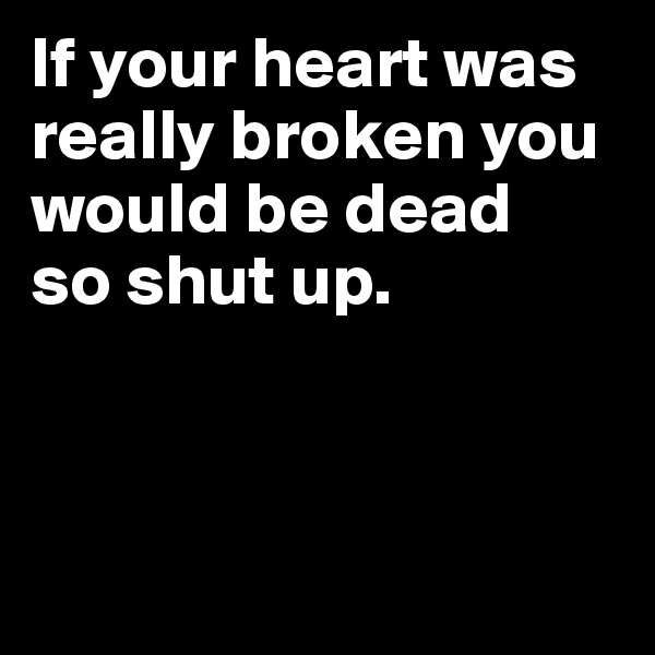 If your heart was really broken you would be dead  so shut up.