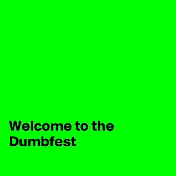 Welcome to the Dumbfest