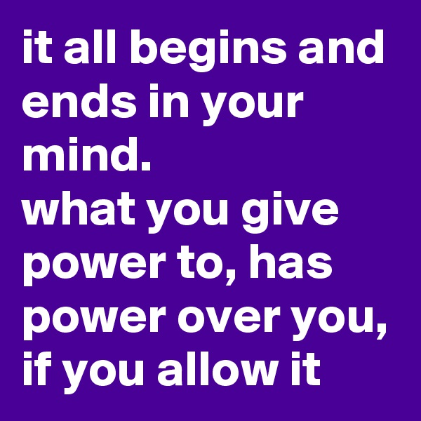 it all begins and ends in your mind. what you give power to, has power over you, if you allow it