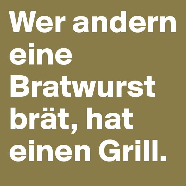 Wer andern eine Bratwurst brät, hat einen Grill.