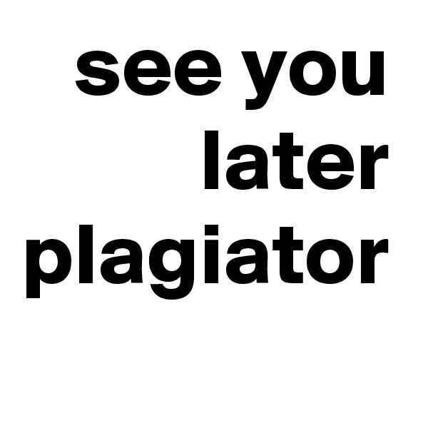 see you later plagiator