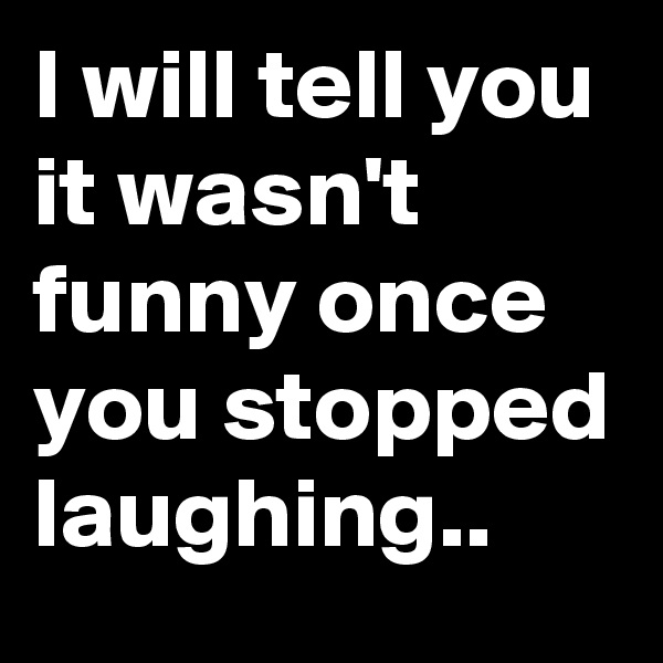 I will tell you it wasn't funny once you stopped laughing..