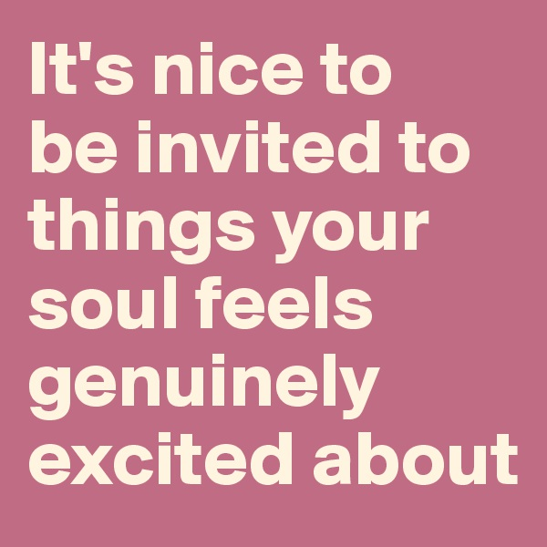 It's nice to  be invited to things your soul feels genuinely excited about