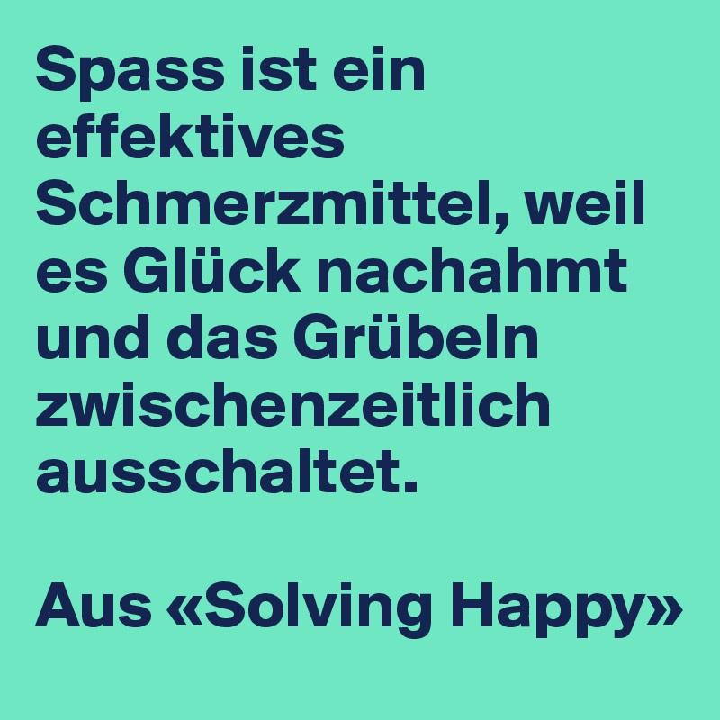 Spass ist ein effektives Schmerzmittel, weil es Glück nachahmt und das Grübeln zwischenzeitlich ausschaltet.   Aus «Solving Happy»