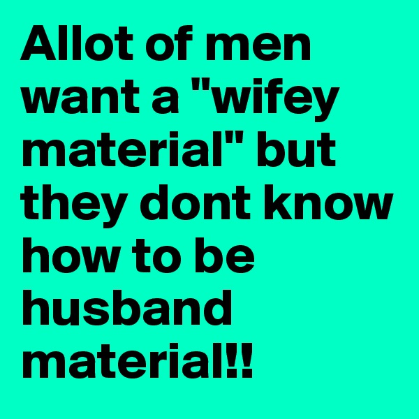 "Allot of men want a ""wifey material"" but they dont know how to be husband material!!"