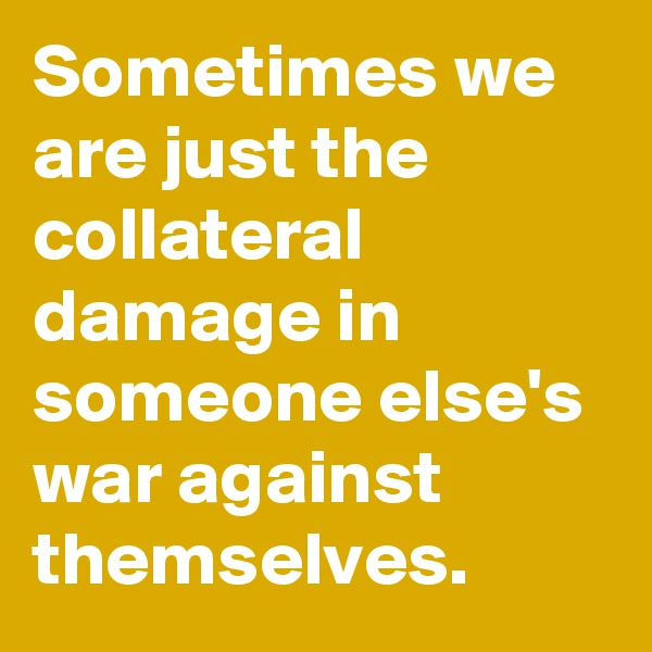 Sometimes we are just the collateral damage in someone else's war against themselves.