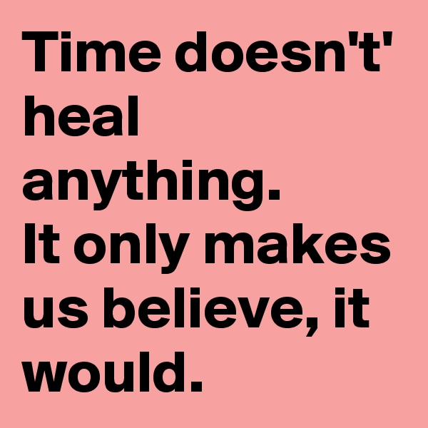 Time doesn't' heal anything. It only makes us believe, it would.