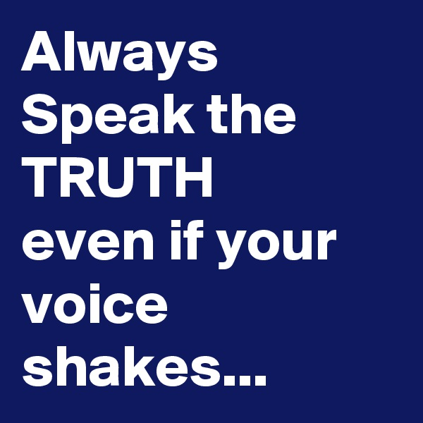 Always Speak the TRUTH even if your voice shakes...