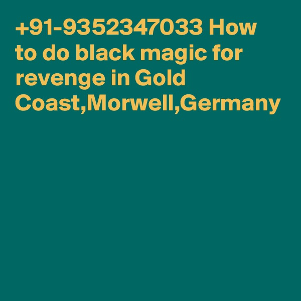 +91-9352347033 How to do black magic for revenge in Gold Coast,Morwell,Germany