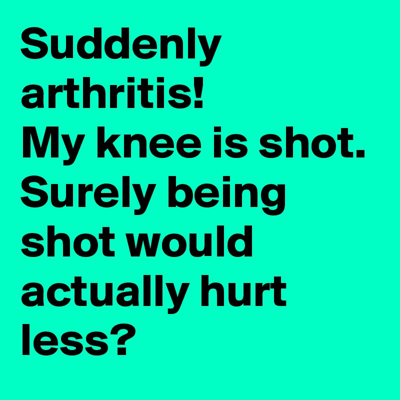 Suddenly arthritis! My knee is shot. Surely being shot would actually hurt less?
