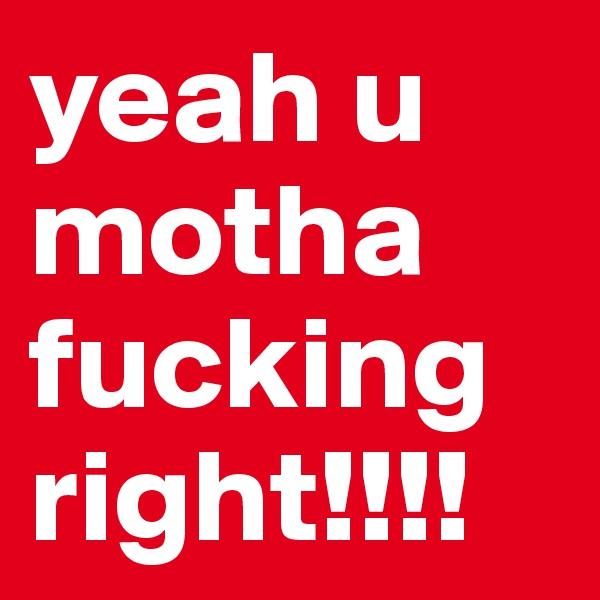 yeah u motha fucking right!!!!