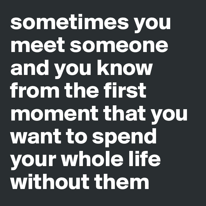 sometimes you meet someone and you know from the first moment that you want to spend your whole life without them