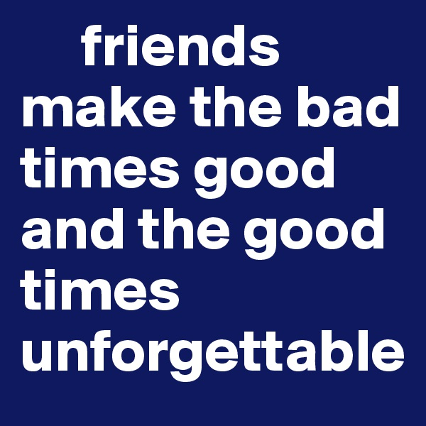 friends make the bad times good and the good times unforgettable
