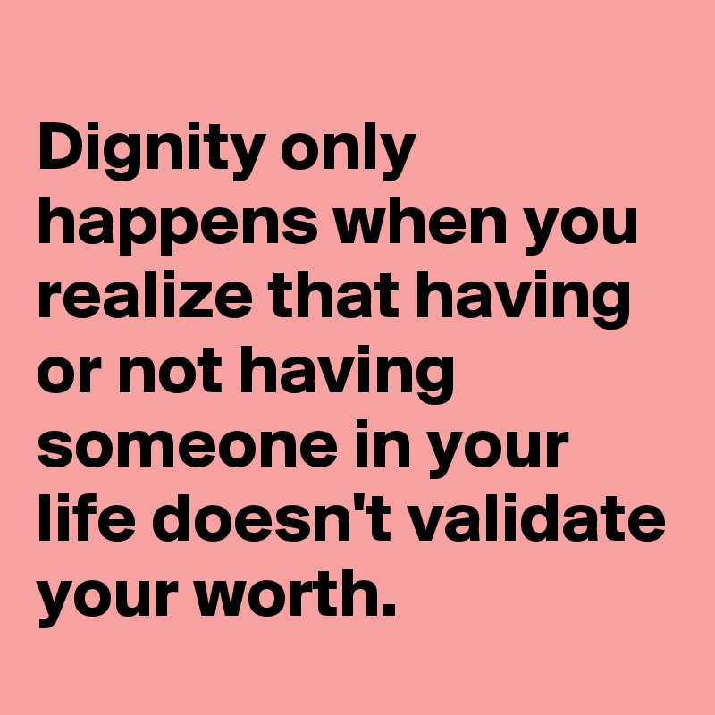 Dignity Only Happens When You Realize That Having Or Not Having