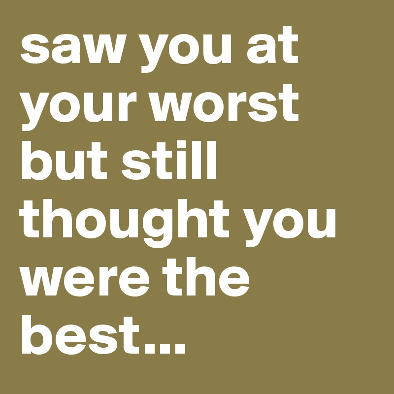 saw you at your worst but still thought you were the best...
