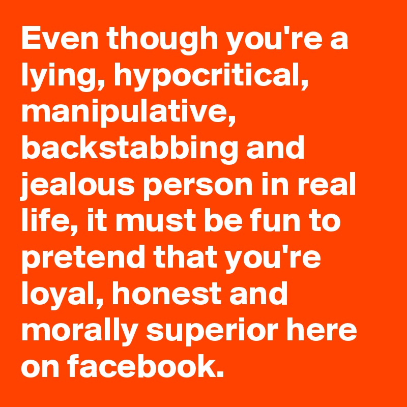 Even though you're a lying, hypocritical, manipulative, backstabbing and jealous person in real life, it must be fun to pretend that you're loyal, honest and morally superior here on facebook.