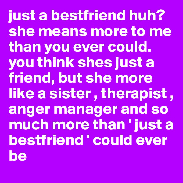 just a bestfriend huh? she means more to me than you ever could. you think shes just a friend, but she more like a sister , therapist , anger manager and so much more than ' just a bestfriend ' could ever be