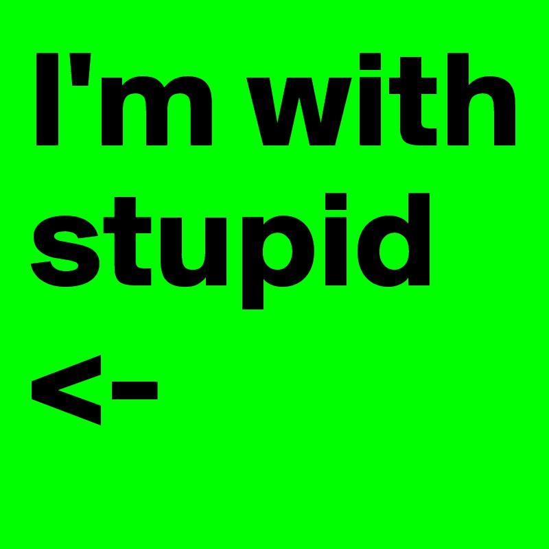 I'm with  stupid  <-