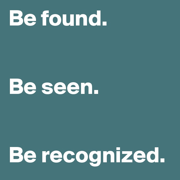 Be found.    Be seen.    Be recognized.