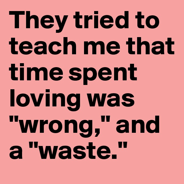 "They tried to teach me that time spent loving was ""wrong,"" and a ""waste."""