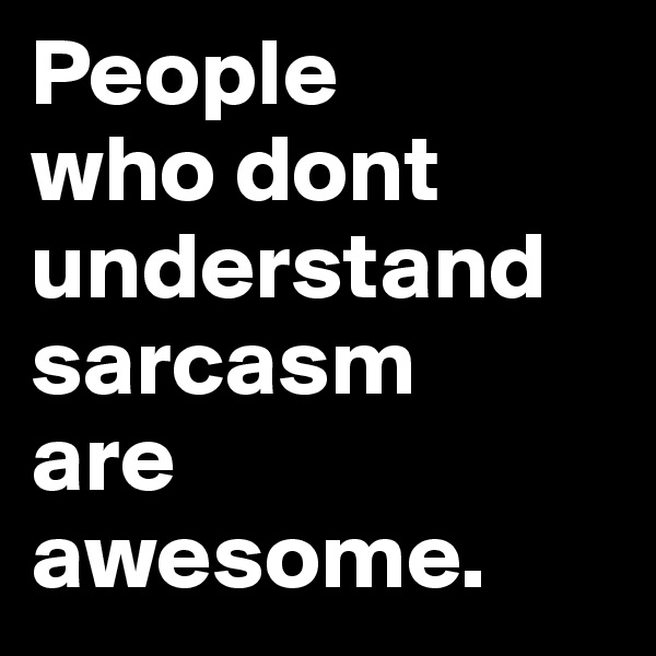People  who dont understand sarcasm  are awesome.