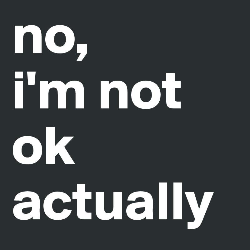 no,  i'm not ok actually