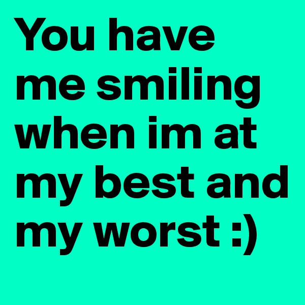 You have me smiling when im at my best and my worst :)