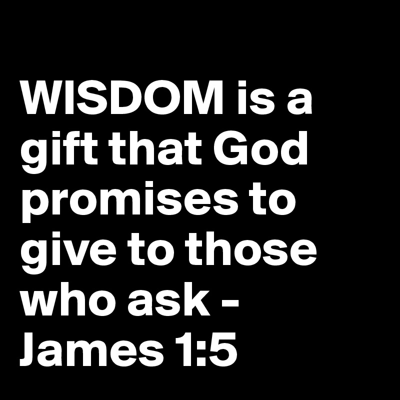 WISDOM is a gift that God promises to give to those who ask - James 1:5